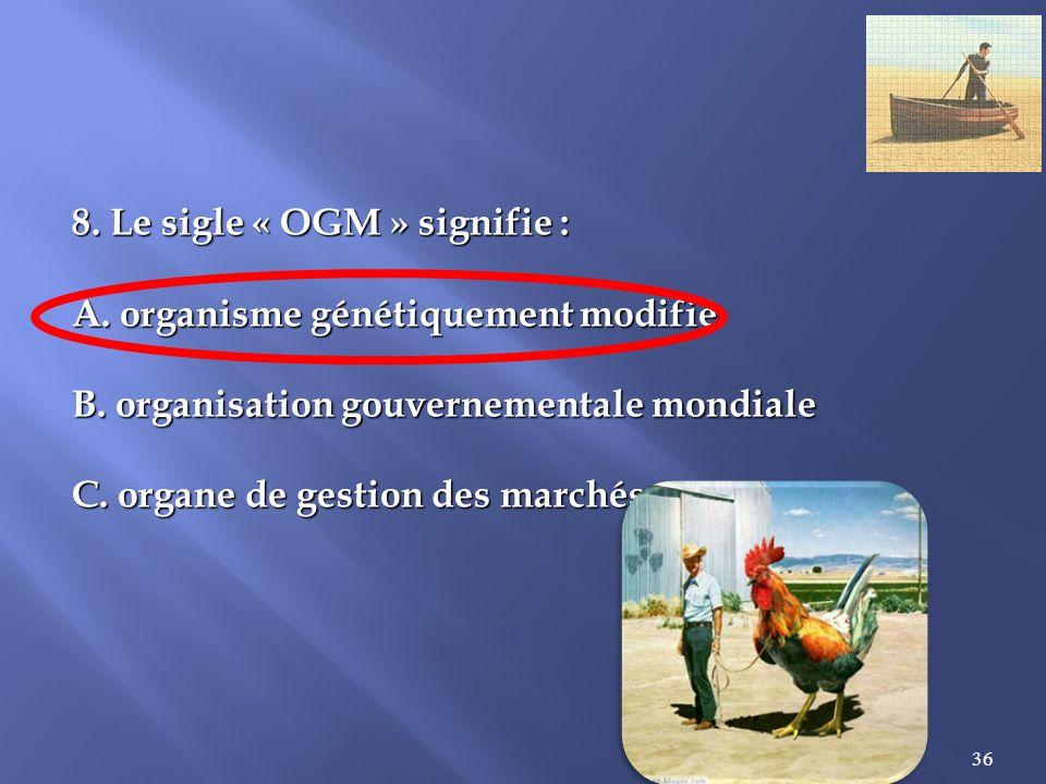36 8.Le sigle « OGM » signifie : A. organisme génétiquement modifié B.