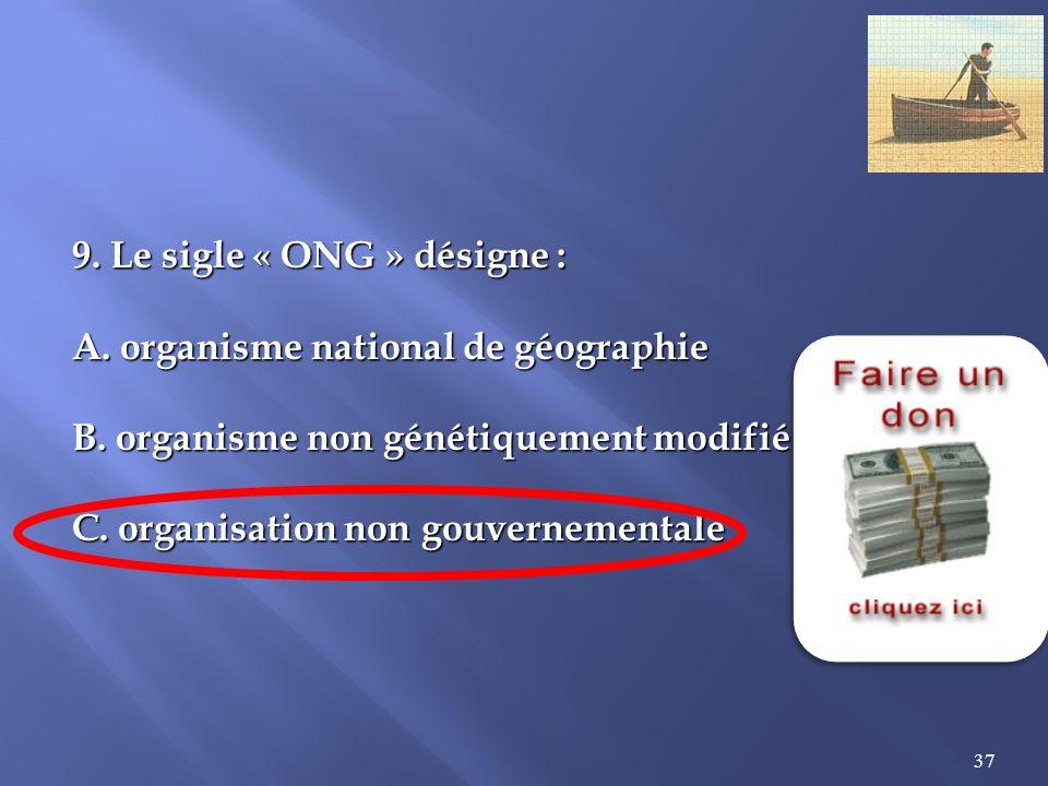 37 9.Le sigle « ONG » désigne : A. organisme national de géographie B.
