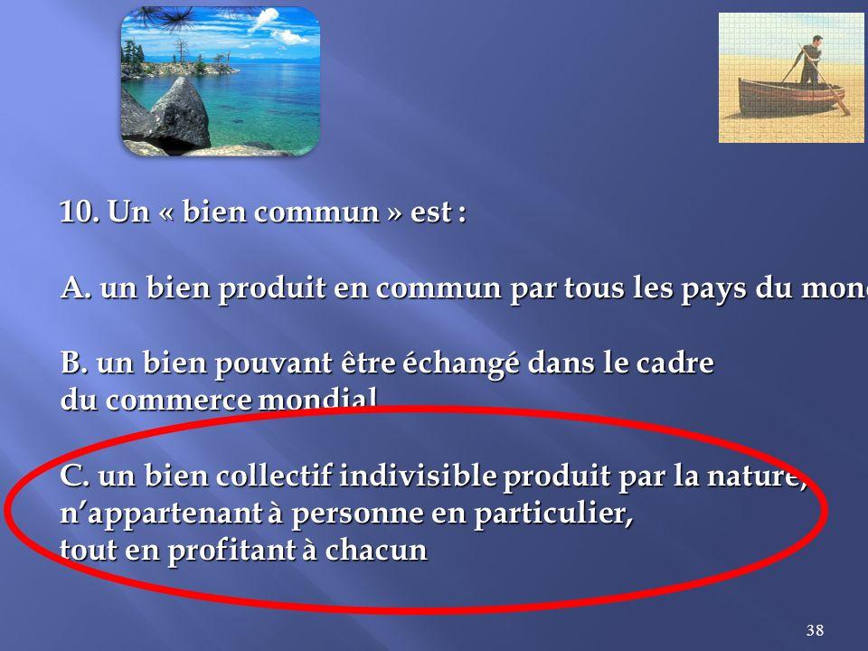 38 10.Un « bien commun » est : A. un bien produit en commun par tous les pays du monde B.