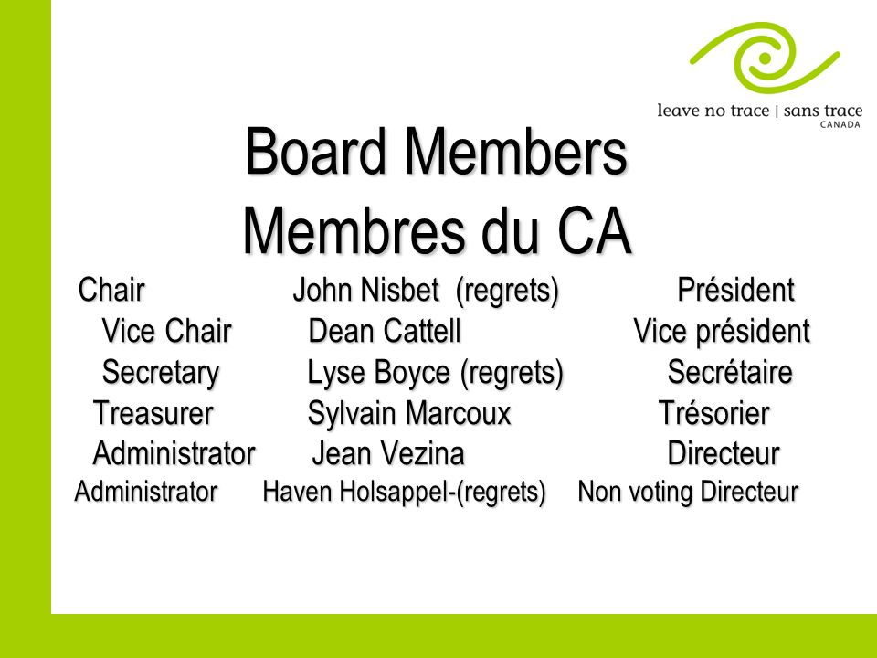 Board Members Membres du CA Chair John Nisbet (regrets) Président Vice Chair Dean Cattell Vice président Secretary Lyse Boyce (regrets) Secrétaire Tre