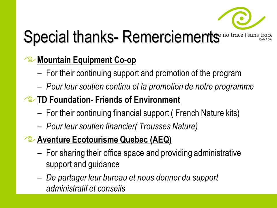 Special thanks- Remerciements Mountain Equipment Co-op –For their continuing support and promotion of the program – Pour leur soutien continu et la promotion de notre programme TD Foundation- Friends of Environment –For their continuing financial support ( French Nature kits) – Pour leur soutien financier( Trousses Nature) Aventure Ecotourisme Quebec (AEQ) –For sharing their office space and providing administrative support and guidance – De partager leur bureau et nous donner du support administratif et conseils