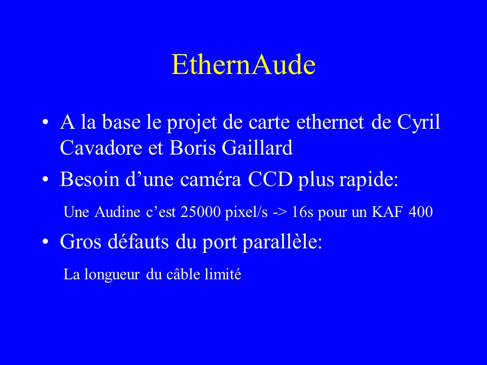 EthernAude A la base le projet de carte ethernet de Cyril Cavadore et Boris Gaillard Besoin dune caméra CCD plus rapide: Une Audine cest 25000 pixel/s -> 16s pour un KAF 400 Gros défauts du port parallèle: La longueur du câble limité Fonctionne mal sous les nouveaux OS comme 2000 et XP