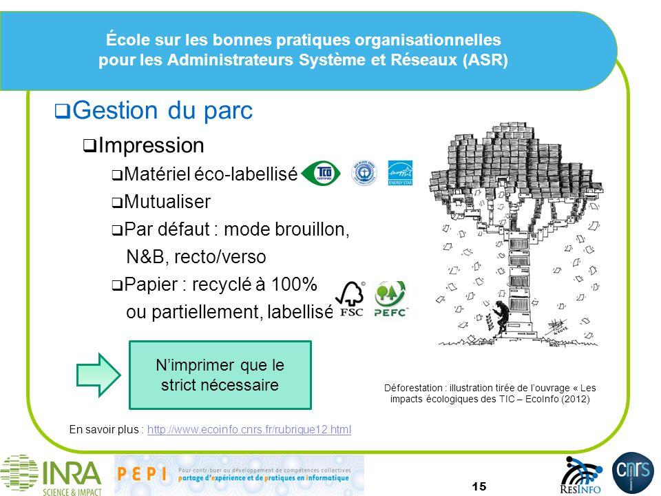 École sur les bonnes pratiques organisationnelles pour les Administrateurs Système et Réseaux (ASR) Gestion du parc Impression Matériel éco-labellisé Mutualiser Par défaut : mode brouillon, N&B, recto/verso Papier : recyclé à 100% ou partiellement, labellisé 15 Déforestation : illustration tirée de louvrage « Les impacts écologiques des TIC – EcoInfo (2012) En savoir plus : http://www.ecoinfo.cnrs.fr/rubrique12.htmlhttp://www.ecoinfo.cnrs.fr/rubrique12.html Nimprimer que le strict nécessaire