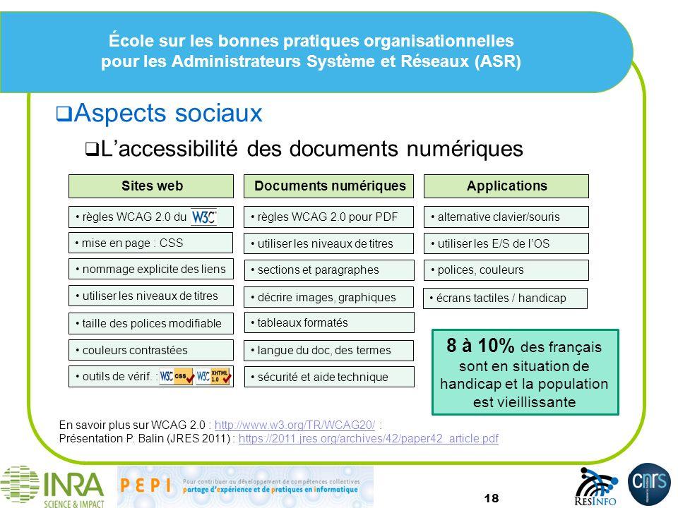 École sur les bonnes pratiques organisationnelles pour les Administrateurs Système et Réseaux (ASR) Aspects sociaux Laccessibilité des documents numériques 18 Sites web En savoir plus sur WCAG 2.0 : http://www.w3.org/TR/WCAG20/ :http://www.w3.org/TR/WCAG20/ Présentation P.