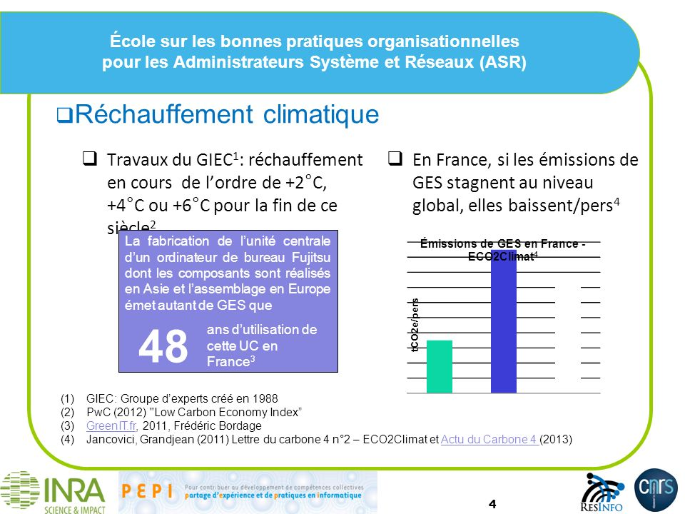 École sur les bonnes pratiques organisationnelles pour les Administrateurs Système et Réseaux (ASR) Réchauffement climatique 4 Travaux du GIEC 1 : réchauffement en cours de lordre de +2°C, +4°C ou +6°C pour la fin de ce siècle 2 La fabrication de lunité centrale dun ordinateur de bureau Fujitsu dont les composants sont réalisés en Asie et lassemblage en Europe émet autant de GES que 48 ans dutilisation de cette UC en France 3 En France, si les émissions de GES stagnent au niveau global, elles baissent/pers 4 (1)GIEC: Groupe dexperts créé en 1988 (2)PwC (2012) Low Carbon Economy Index (3)GreenIT.fr, 2011, Frédéric BordageGreenIT.fr (4)Jancovici, Grandjean (2011) Lettre du carbone 4 n°2 – ECO2Climat et Actu du Carbone 4 (2013)Actu du Carbone 4