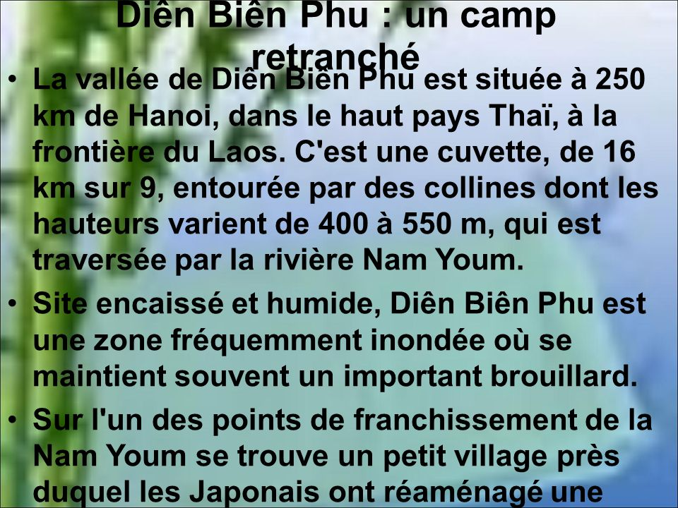 Diên Biên Phu : un camp retranché La vallée de Diên Biên Phu est située à 250 km de Hanoi, dans le haut pays Thaï, à la frontière du Laos.