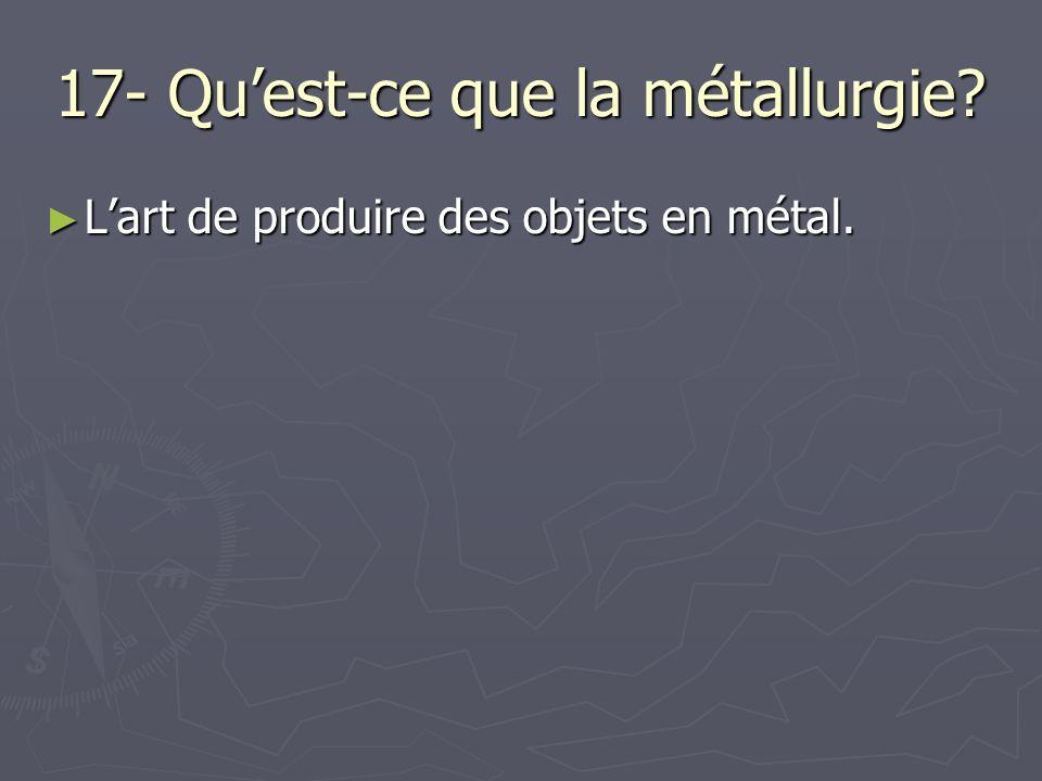 17- Quest-ce que la métallurgie? Lart de produire des objets en métal. Lart de produire des objets en métal.