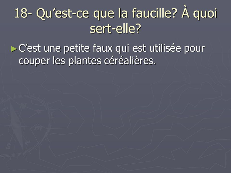 18- Quest-ce que la faucille? À quoi sert-elle? Cest une petite faux qui est utilisée pour couper les plantes céréalières. Cest une petite faux qui es