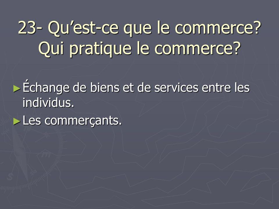 23- Quest-ce que le commerce? Qui pratique le commerce? Échange de biens et de services entre les individus. Échange de biens et de services entre les