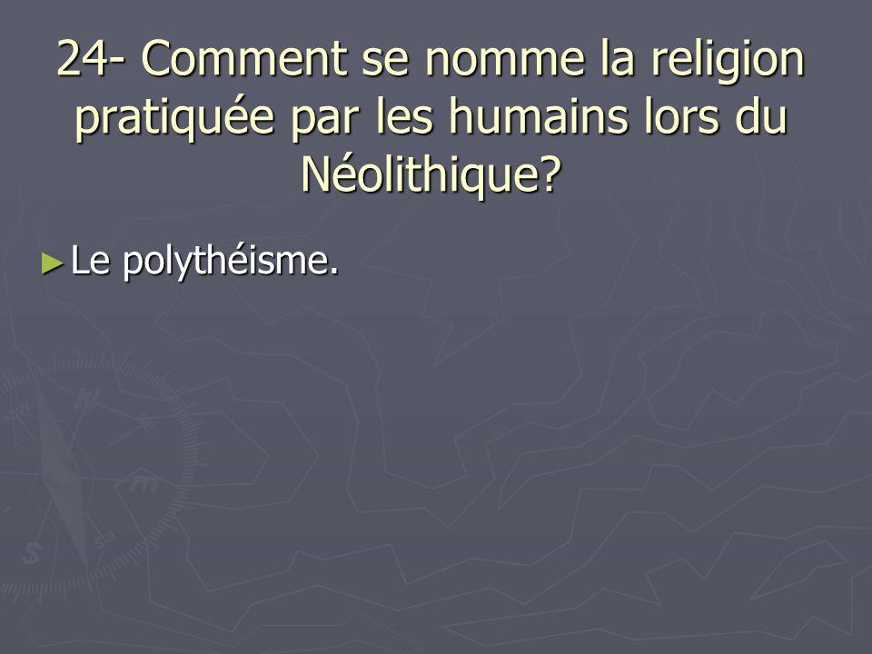 24- Comment se nomme la religion pratiquée par les humains lors du Néolithique? Le polythéisme. Le polythéisme.