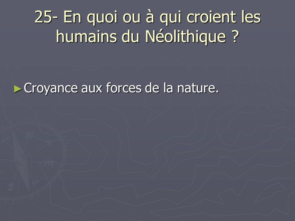 25- En quoi ou à qui croient les humains du Néolithique ? Croyance aux forces de la nature. Croyance aux forces de la nature.