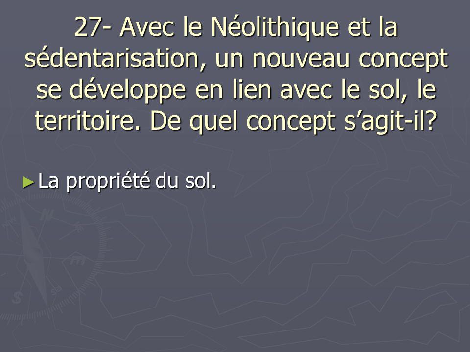 27- Avec le Néolithique et la sédentarisation, un nouveau concept se développe en lien avec le sol, le territoire. De quel concept sagit-il? La propri
