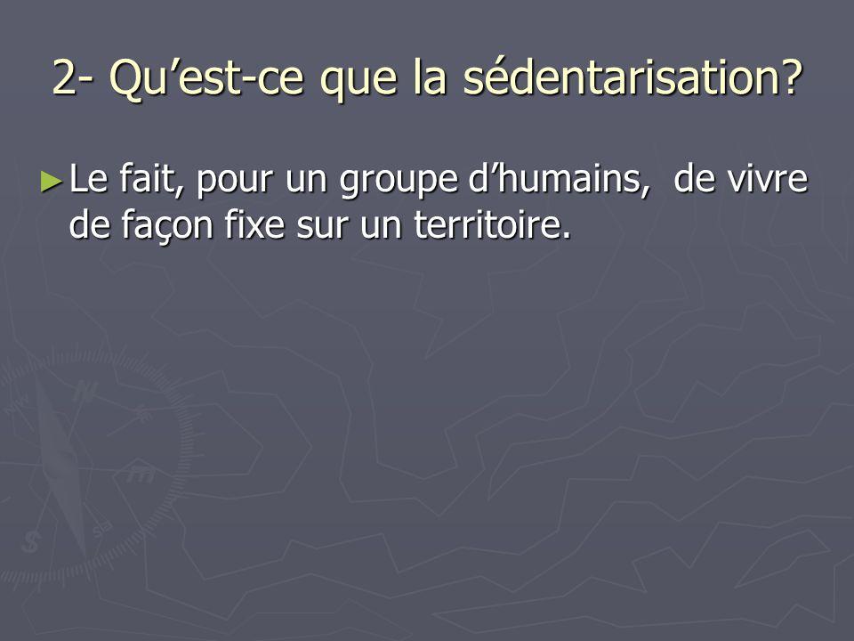 2- Quest-ce que la sédentarisation? Le fait, pour un groupe dhumains, de vivre de façon fixe sur un territoire. Le fait, pour un groupe dhumains, de v