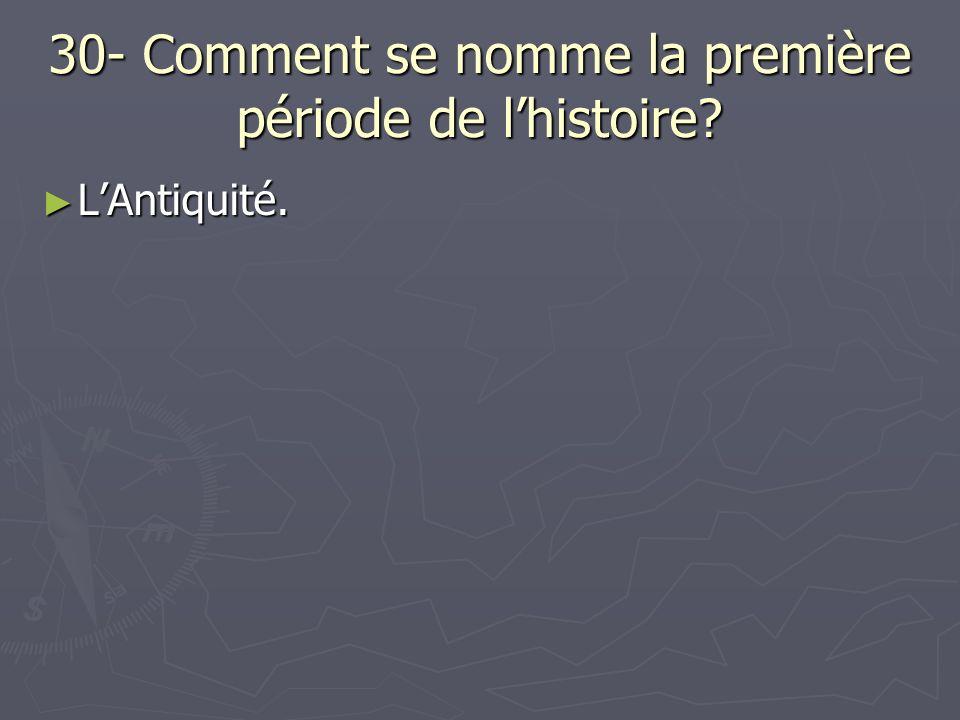 30- Comment se nomme la première période de lhistoire? LAntiquité. LAntiquité.