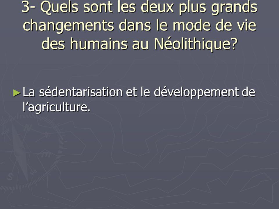 3- Quels sont les deux plus grands changements dans le mode de vie des humains au Néolithique? La sédentarisation et le développement de lagriculture.