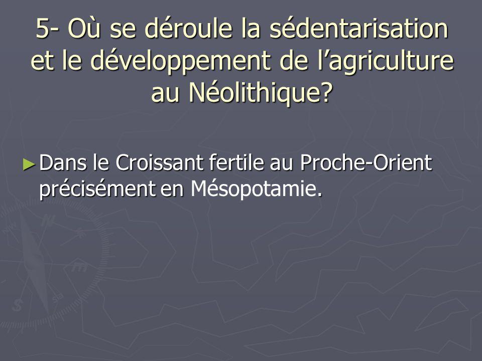 5- Où se déroule la sédentarisation et le développement de lagriculture au Néolithique? Dans le Croissant fertile au Proche-Orient précisément en. Dan
