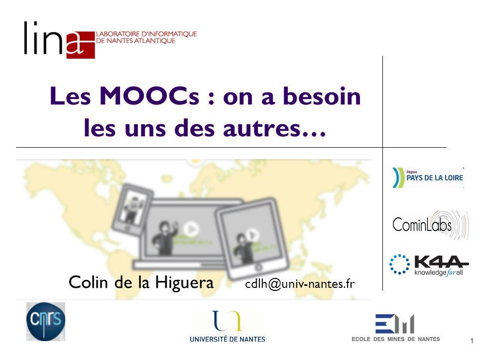 1 Les MOOCs : on a besoin les uns des autres… Colin de la Higuera cdlh@univ-nantes.fr