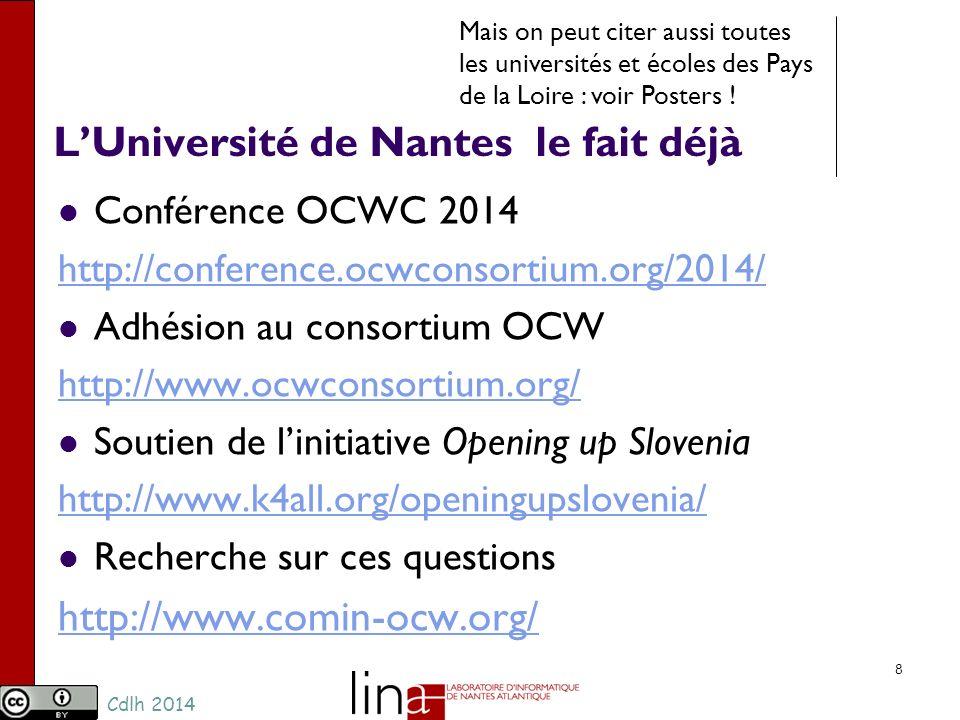 Cdlh 2014 LUniversité de Nantes le fait déjà Conférence OCWC 2014 http://conference.ocwconsortium.org/2014/ Adhésion au consortium OCW http://www.ocwconsortium.org/ Soutien de linitiative Opening up Slovenia http://www.k4all.org/openingupslovenia/ Recherche sur ces questions http://www.comin-ocw.org/ 8 Mais on peut citer aussi toutes les universités et écoles des Pays de la Loire : voir Posters !