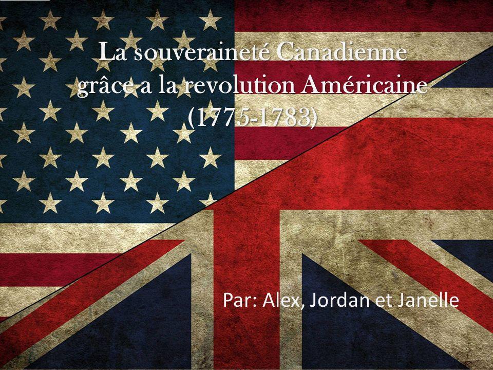 La souveraineté Canadienne grâce a la revolution Américaine (1775-1783) Par: Alex, Jordan et Janelle