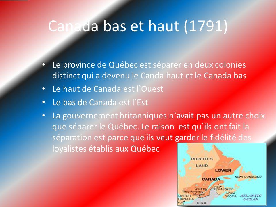 Canada bas et haut (1791) Le province de Québec est séparer en deux colonies distinct qui a devenu le Canda haut et le Canada bas Le haut de Canada est l`Ouest Le bas de Canada est l`Est La gouvernement britanniques n`avait pas un autre choix que séparer le Québec.