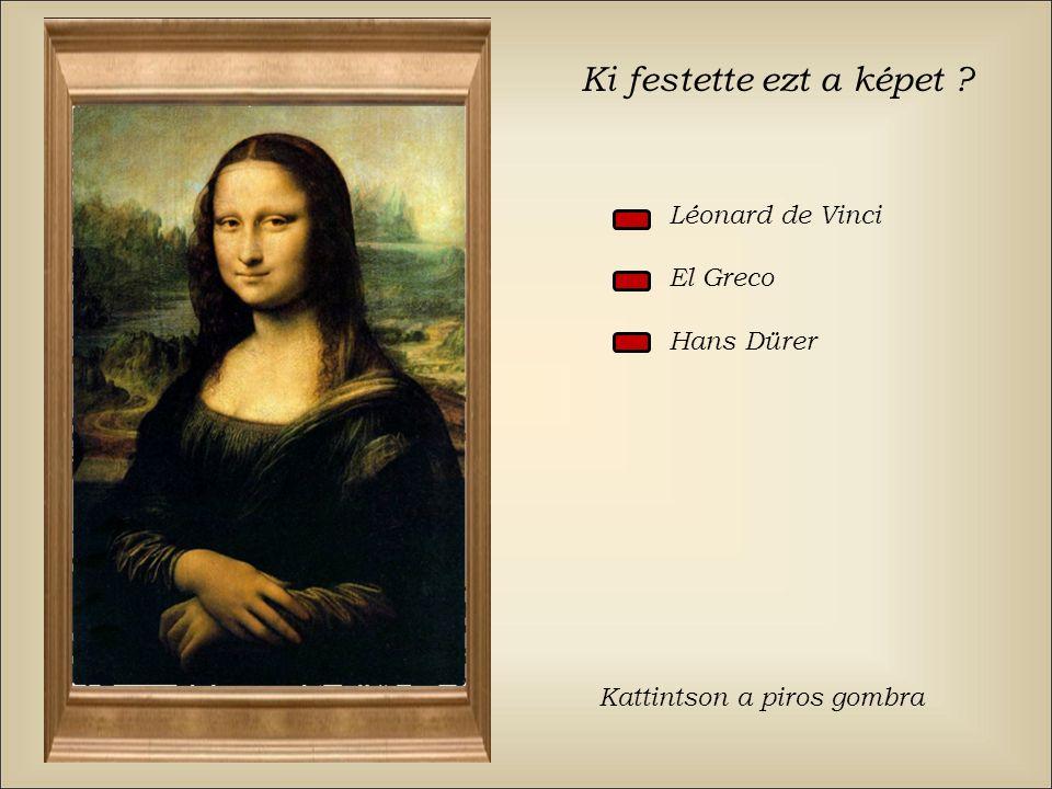 Ki festette ezt a képet ? Léonard de Vinci El Greco Hans Dürer Kattintson a piros gombra