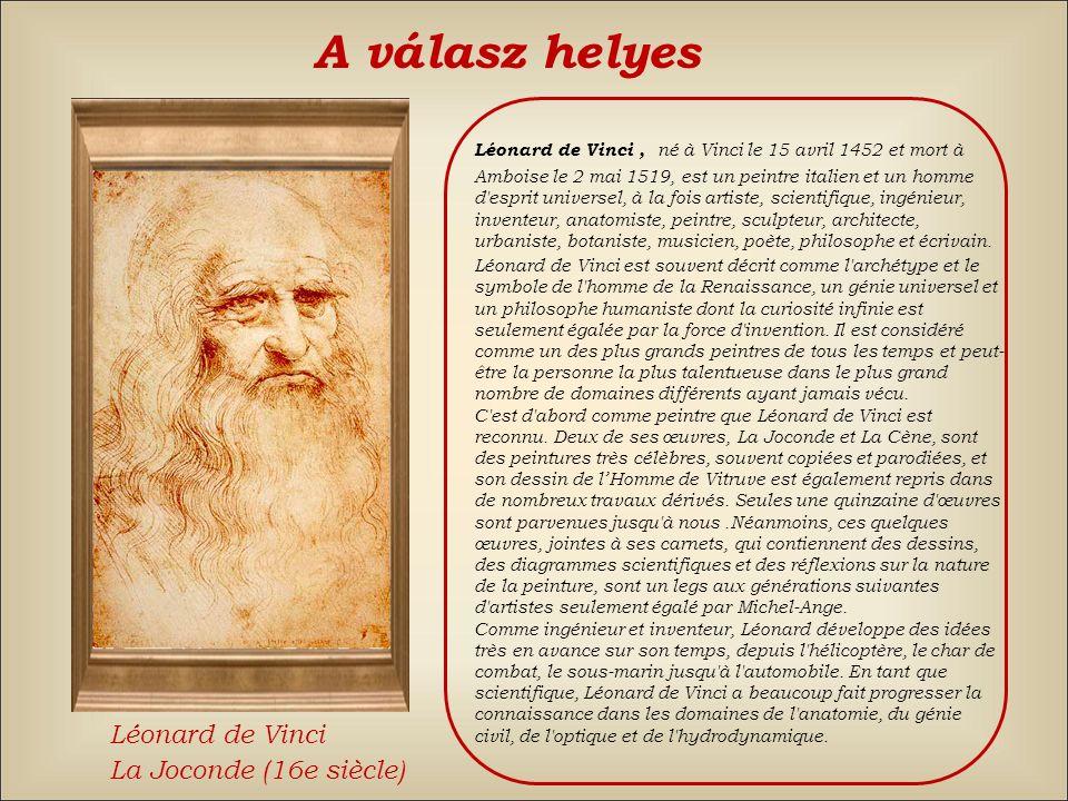 A válasz helyes Léonard de Vinci, né à Vinci le 15 avril 1452 et mort à Amboise le 2 mai 1519, est un peintre italien et un homme d esprit universel, à la fois artiste, scientifique, ingénieur, inventeur, anatomiste, peintre, sculpteur, architecte, urbaniste, botaniste, musicien, poète, philosophe et écrivain.
