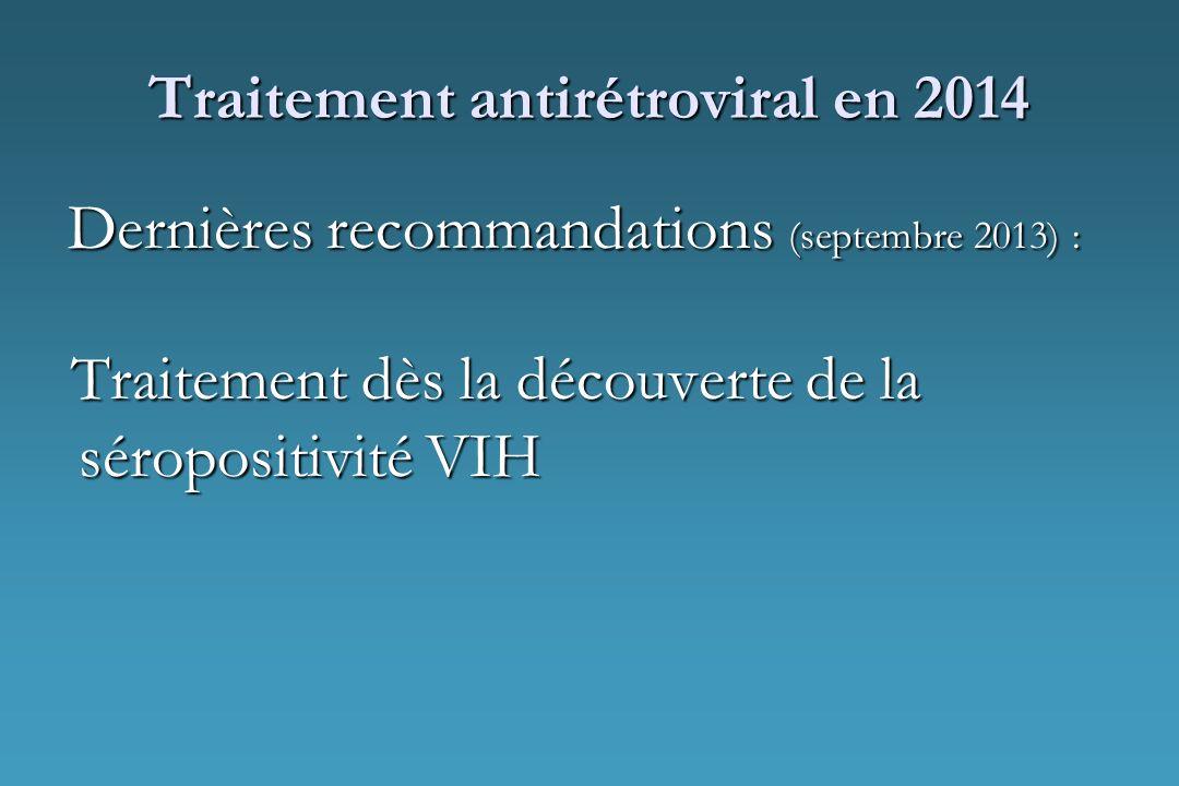 Traitement antirétroviral en 2014 Dernières recommandations (septembre 2013) : Traitement dès la découverte de la séropositivité VIH Traitement dès la