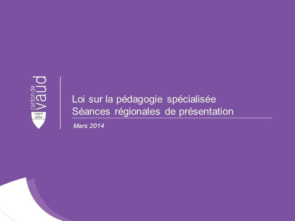 Loi sur la pédagogie spécialisée Séances régionales de présentation Mars 2014