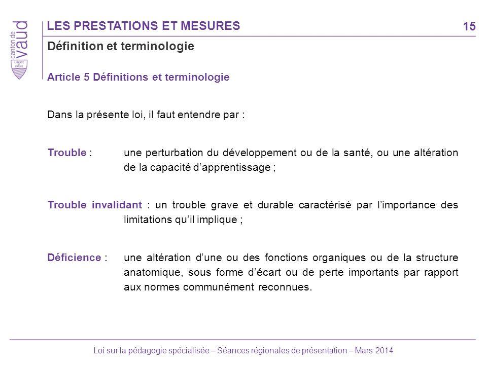 15 Loi sur la pédagogie spécialisée – Séances régionales de présentation – Mars 2014 LES PRESTATIONS ET MESURES Article 5 Définitions et terminologie