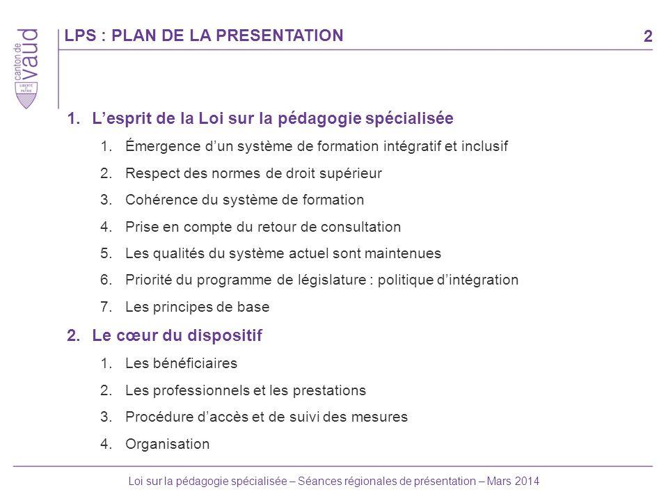 2 Loi sur la pédagogie spécialisée – Séances régionales de présentation – Mars 2014 LPS : PLAN DE LA PRESENTATION 1.Lesprit de la Loi sur la pédagogie