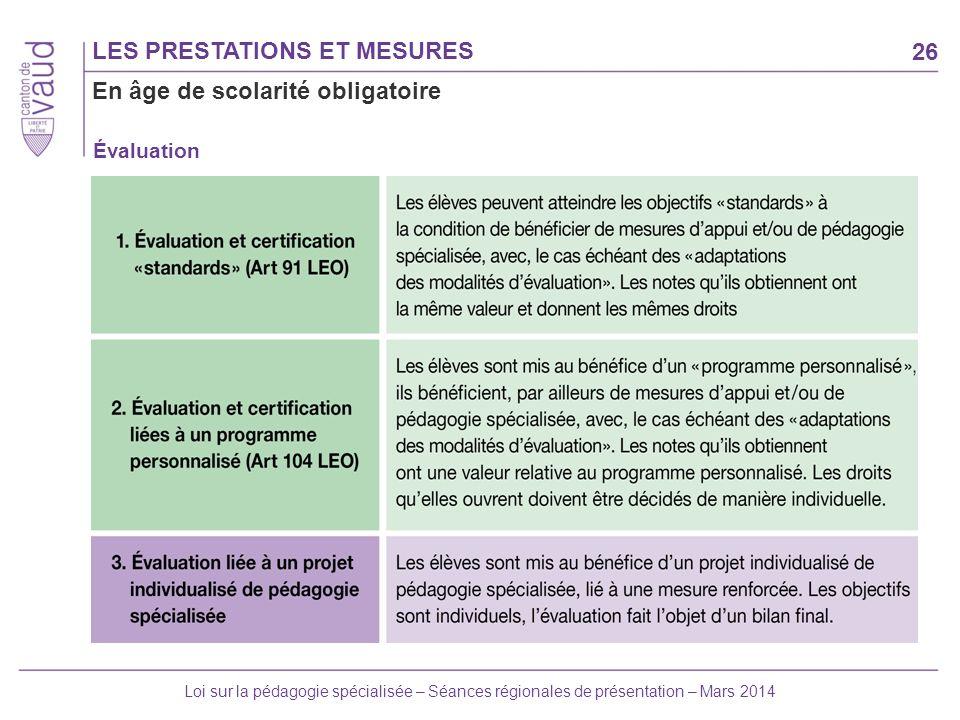 26 Loi sur la pédagogie spécialisée – Séances régionales de présentation – Mars 2014 Évaluation LES PRESTATIONS ET MESURES En âge de scolarité obligat