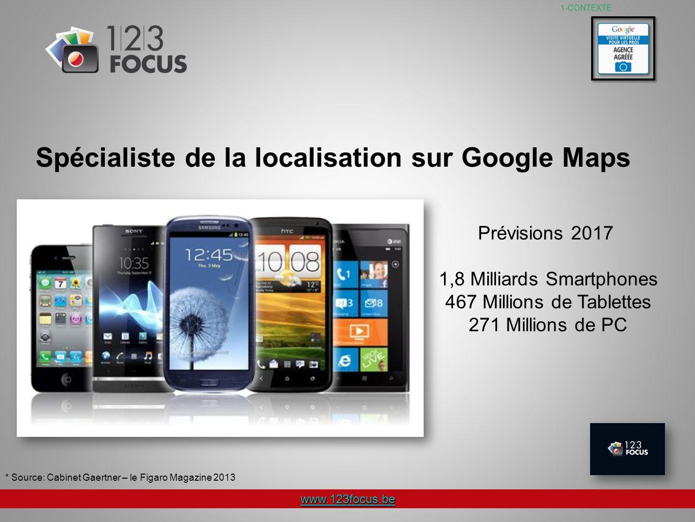 www.123focus.be Spécialiste de la localisation sur Google Maps Prévisions 2017 1,8 Milliards Smartphones 467 Millions de Tablettes 271 Millions de PC * Source: Cabinet Gaertner – le Figaro Magazine 2013 1-CONTEXTE