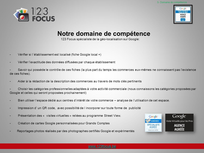 www.123focus.be 5- Domaine de compétence Notre domaine de compétence 123 Focus spécialiste de la géo-localisation sur Google: - Vérifier si l´établissement est localisé (fiche Google local +) - Vérifier lexactitude des données diffusées par chaque établissement - Savoir qui possède le contrôle de ces fiches (la plus part du temps les commerces eux-mêmes ne connaissent pas lexistence de ces fiches).