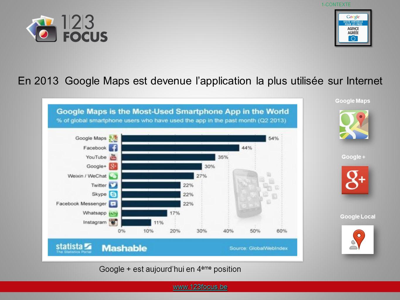 www.123focus.be 1-CONTEXTE En 2013 Google Maps est devenue lapplication la plus utilisée sur Internet Google Maps Google + Google Local Google + est aujourdhui en 4 ème position