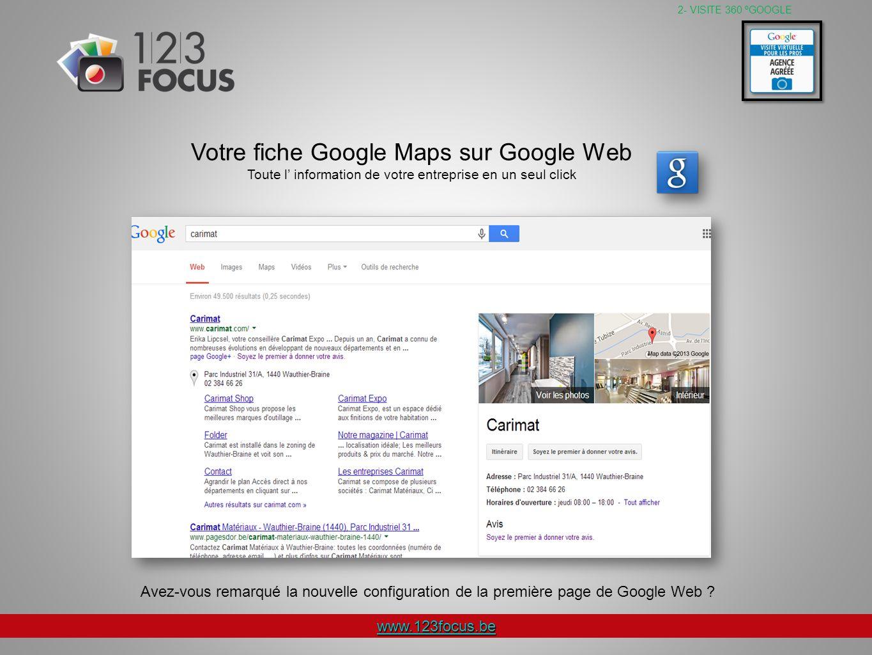 www.123focus.be 2- VISITE 360 ºGOOGLE Votre fiche Google Maps sur Google Web Toute l information de votre entreprise en un seul click Avez-vous remarqué la nouvelle configuration de la première page de Google Web