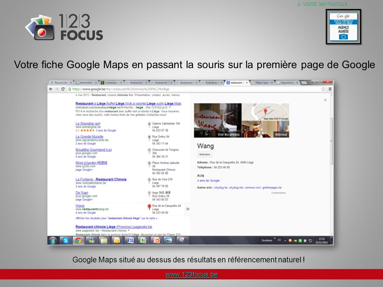 www.123focus.be Votre fiche Google Maps en passant la souris sur la première page de Google 2- VISITE 360 ºGOOGLE Google Maps situé au dessus des résultats en référencement naturel !