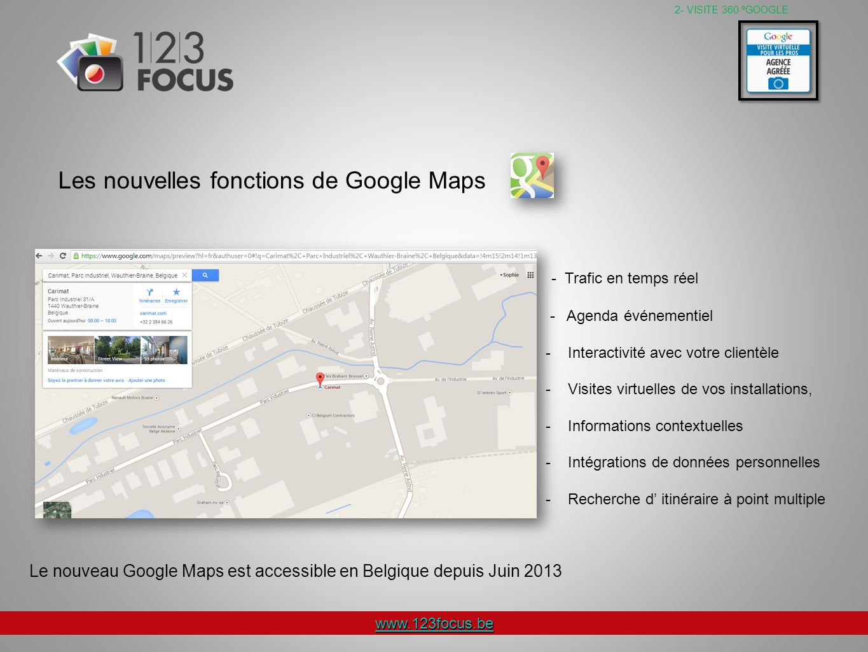 www.123focus.be - Trafic en temps réel - Agenda événementiel - Interactivité avec votre clientèle - Visites virtuelles de vos installations, - Informations contextuelles - Intégrations de données personnelles - Recherche d itinéraire à point multiple 2- VISITE 360 ºGOOGLE Les nouvelles fonctions de Google Maps Le nouveau Google Maps est accessible en Belgique depuis Juin 2013