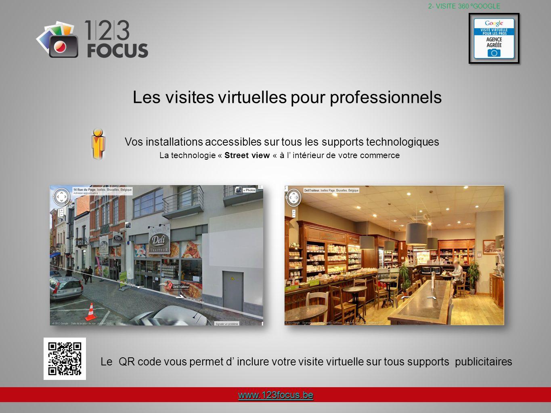 www.123focus.be La technologie « Street view « à l intérieur de votre commerce 2- VISITE 360 ºGOOGLE Vos installations accessibles sur tous les supports technologiques Le QR code vous permet d inclure votre visite virtuelle sur tous supports publicitaires Les visites virtuelles pour professionnels