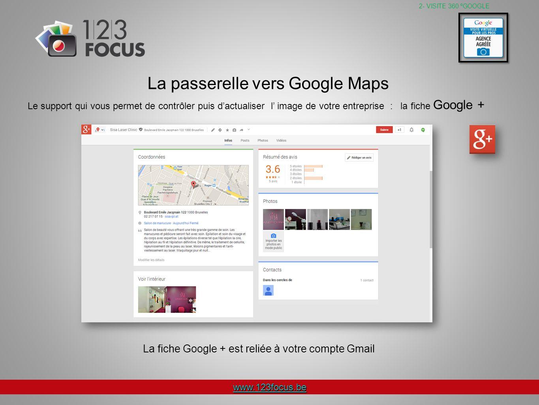 www.123focus.be Le support qui vous permet de contrôler puis dactualiser l image de votre entreprise : la fiche Google + 2- VISITE 360 ºGOOGLE La passerelle vers Google Maps La fiche Google + est reliée à votre compte Gmail