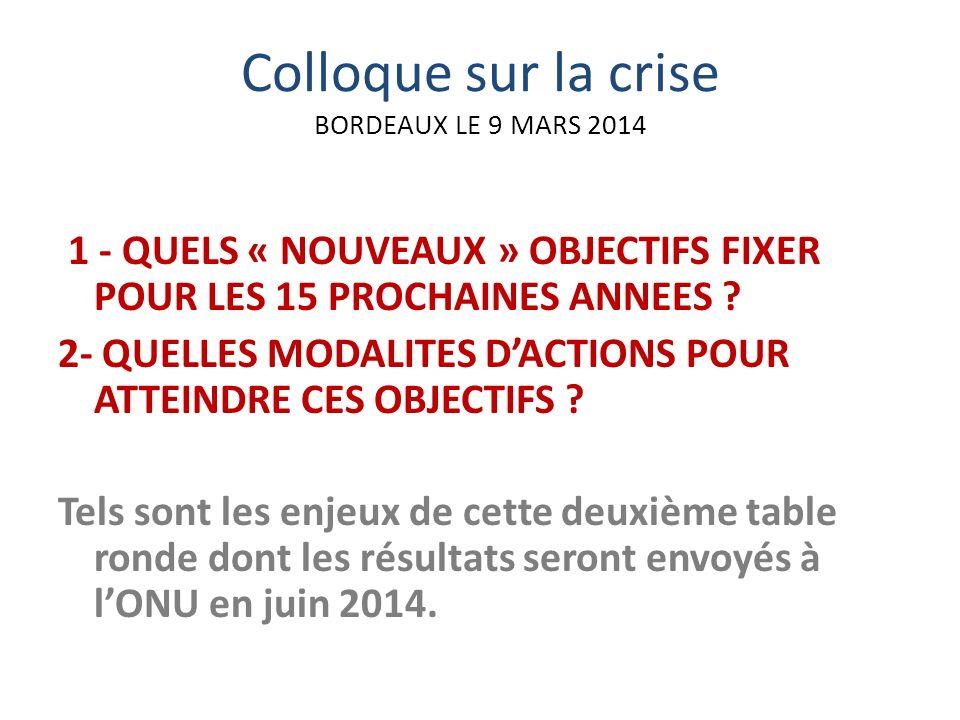 Colloque sur la crise BORDEAUX LE 9 MARS 2014 1 - QUELS « NOUVEAUX » OBJECTIFS FIXER POUR LES 15 PROCHAINES ANNEES .