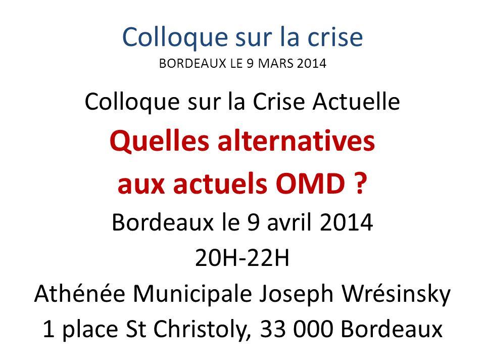 Colloque sur la crise BORDEAUX LE 9 MARS 2014 Colloque sur la Crise Actuelle Quelles alternatives aux actuels OMD .