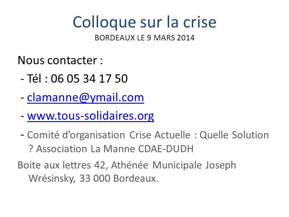 Colloque sur la crise BORDEAUX LE 9 MARS 2014 Nous contacter : - Tél : 06 05 34 17 50 - clamanne@ymail.comclamanne@ymail.com - www.tous-solidaires.orgwww.tous-solidaires.org - Comité dorganisation Crise Actuelle : Quelle Solution .