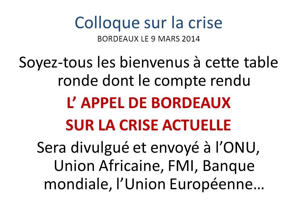 Colloque sur la crise BORDEAUX LE 9 MARS 2014 Soyez-tous les bienvenus à cette table ronde dont le compte rendu L APPEL DE BORDEAUX SUR LA CRISE ACTUELLE Sera divulgué et envoyé à lONU, Union Africaine, FMI, Banque mondiale, lUnion Européenne…