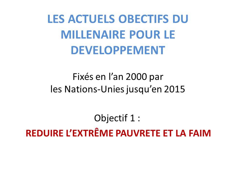 LES ACTUELS OBECTIFS DU MILLENAIRE POUR LE DEVELOPPEMENT Fixés en lan 2000 par les Nations-Unies jusquen 2015 Objectif 1 : REDUIRE LEXTRÊME PAUVRETE ET LA FAIM