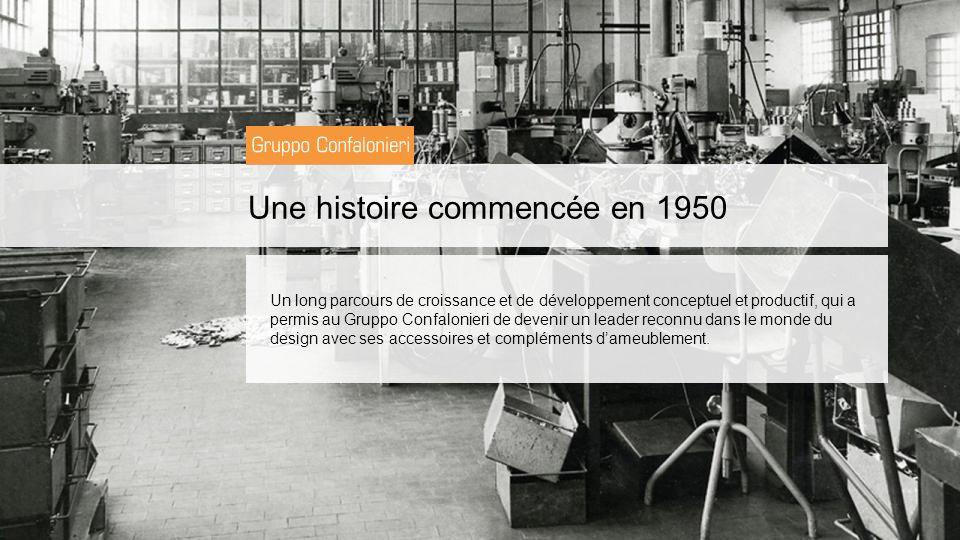 Une histoire commencée en 1950 Un long parcours de croissance et de développement conceptuel et productif, qui a permis au Gruppo Confalonieri de devenir un leader reconnu dans le monde du design avec ses accessoires et compléments dameublement.