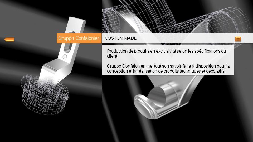 CUSTOM MADE Production de produits en exclusivité selon les spécifications du client.