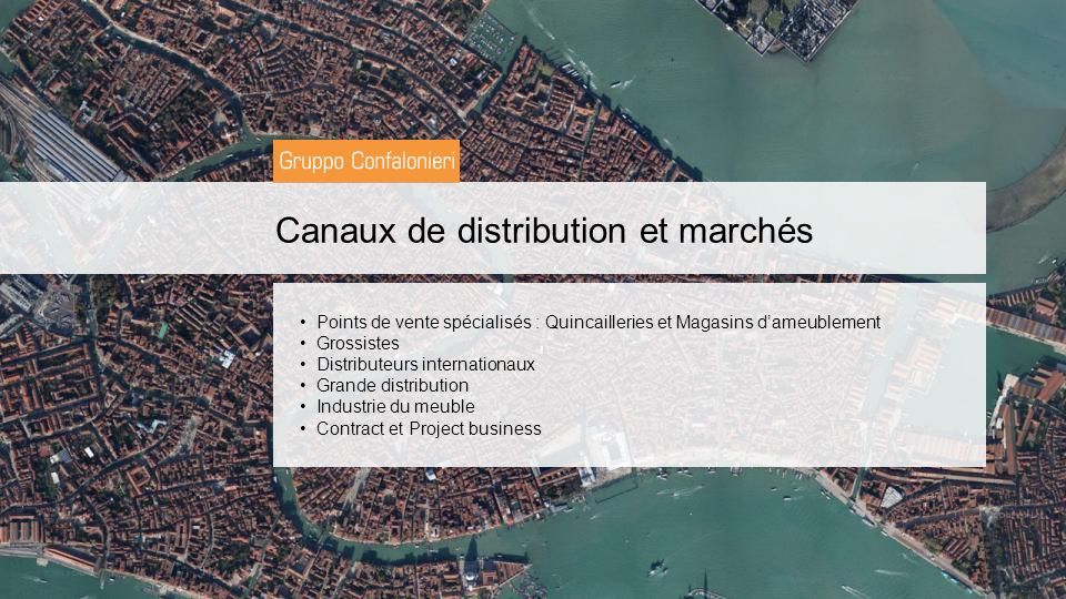 Canaux de distribution et marchés Points de vente spécialisés : Quincailleries et Magasins dameublement Grossistes Distributeurs internationaux Grande distribution Industrie du meuble Contract et Project business