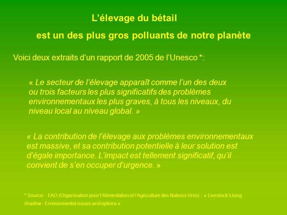 Lélevage du bétail est un des plus gros polluants de notre planète « Le secteur de lélevage apparaît comme lun des deux ou trois facteurs les plus significatifs des problèmes environnementaux les plus graves, à tous les niveaux, du niveau local au niveau global.