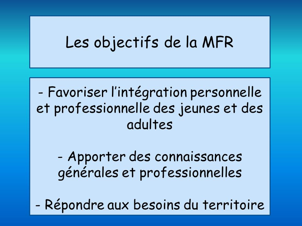 Les objectifs de la MFR - Favoriser lintégration personnelle et professionnelle des jeunes et des adultes - Apporter des connaissances générales et professionnelles - Répondre aux besoins du territoire