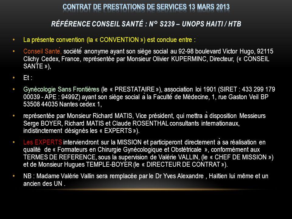 La présente convention (la « CONVENTION ») est conclue entre : Conseil Sante, société anonyme ayant son siège social au 92-98 boulevard Victor Hugo, 92115 Clichy Cedex, France, représentée par Monsieur Olivier KUPERMINC, Directeur, (« CONSEIL SANTE »), Et : Gynécologie Sans Frontières (le « PRESTATAIRE »), association loi 1901 (SIRET : 433 299 179 00039 - APE : 9499Z) ayant son siège social a ̀ la Faculté de Médecine, 1, rue Gaston Veil BP 53508 44035 Nantes cedex 1, représentée par Monsieur Richard MATIS, Vice président, qui mettra a ̀ disposition Messieurs Serge BOYER, Richard MATIS et Claude ROSENTHAL consultants internationaux, indistinctement désignés les « EXPERTS »).